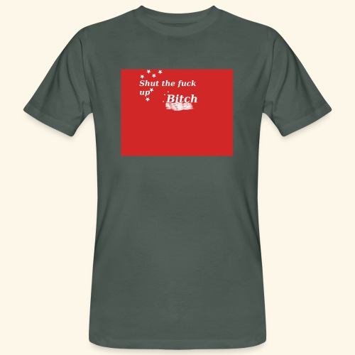 Shut the fuck up bitch - Men's Organic T-Shirt