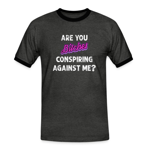Are You Bitches Conspiring Against Me? - Herre kontrast-T-shirt