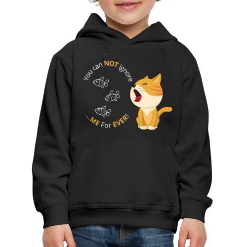Cats - You can NOT ignore ME For EVER! - Premium hættetrøje til børn