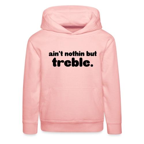 Ain't notin but treble - Kids' Premium Hoodie