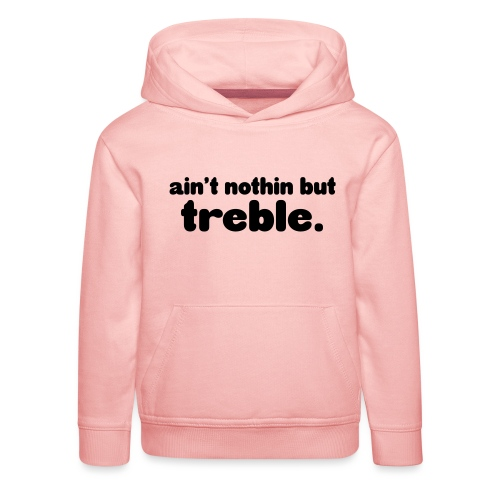 ain't notin but treble - Premium Barne-hettegenser