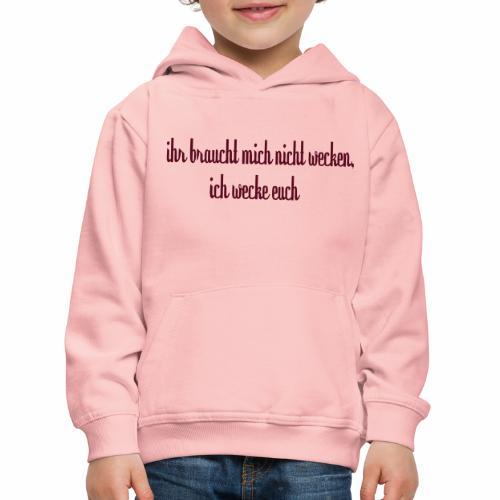 ihr_braucht_mich_nicht_wecken_ich_wecke - Kinder Premium Hoodie