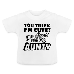 You think I'm cute you should see my Aunty - Baby T-Shirt