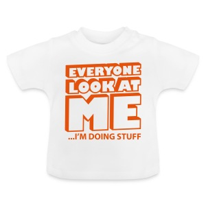 Everyone look at me ... I'm doing stuff - Baby T-Shirt