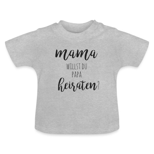 Mama willst du Papa heiraten? Antrag mit Baby - Baby T-Shirt