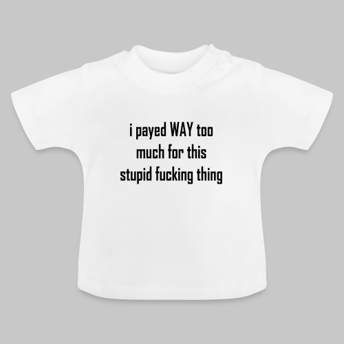 I payed WAY too much for this stupid fucking thing - Baby T-Shirt