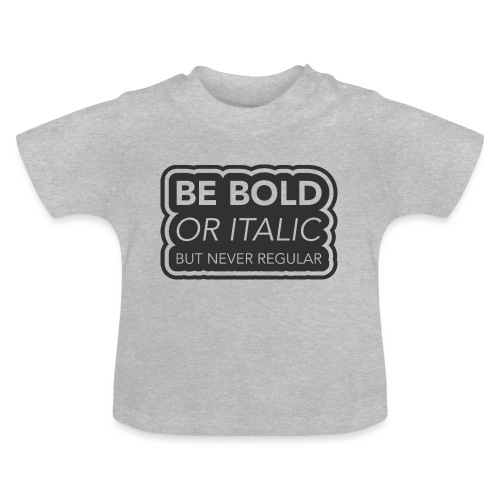 Be bold, or italic but never regular - Baby T-shirt