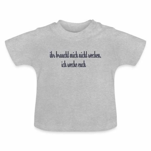 ihr braucht mich nicht wecken - Baby T-Shirt