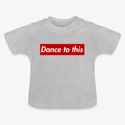 Dance to this - Baby T-Shirt