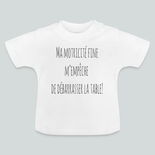 Ma motricité fine m'empêche de débarrasser! N - T-shirt Bébé
