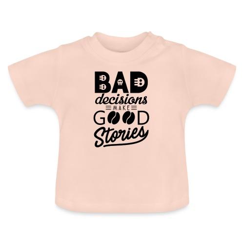 Schlechte Entscheidungen machen gute Geschichten - Baby T-Shirt