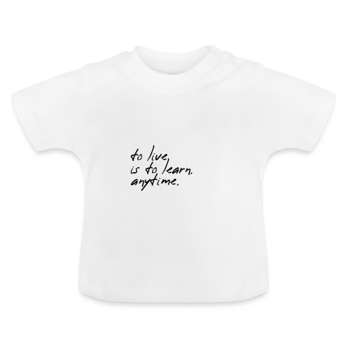 to live is to learn. anytime. - Baby T-Shirt