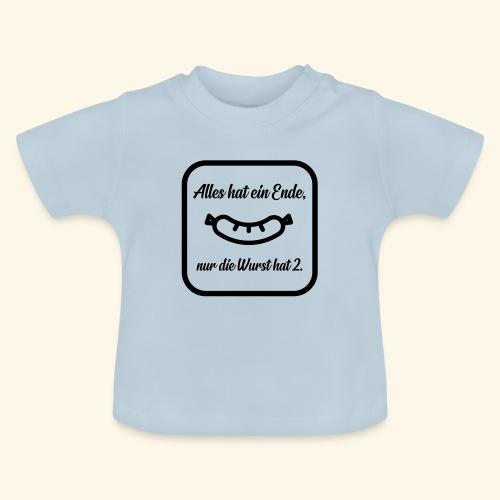 Alles hat ein Ende, nur die Wurst hat 2. - Baby T-Shirt
