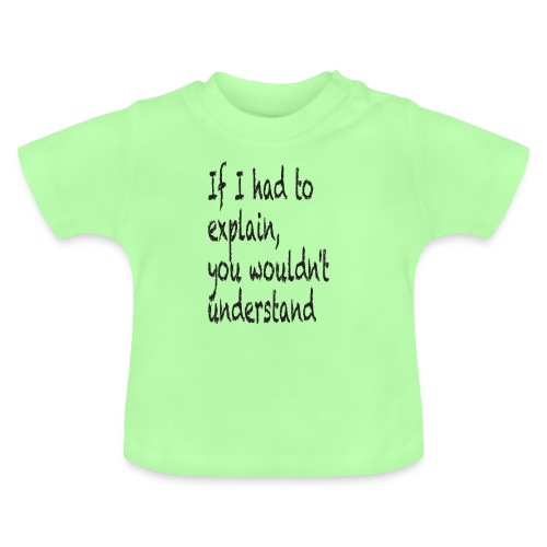 If I had to explain, you wouldn't understand - Baby T-Shirt