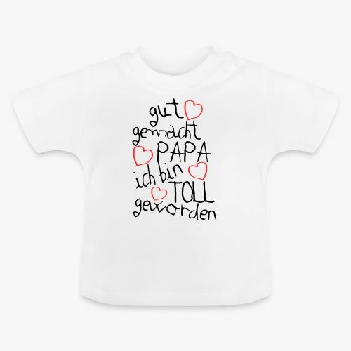 Gut gemacht Papa ich bin toll geworden - Baby T-Shirt