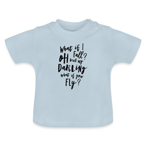 What if I fall? Oh but my Darling what of you fly? - Baby T-Shirt
