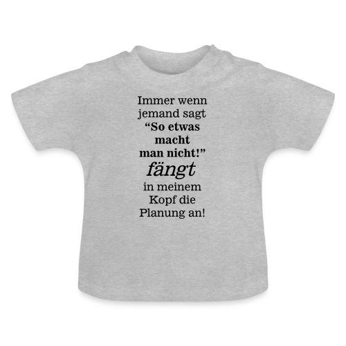 So etwas macht man nicht - fängt mein Kopf Planung - Baby T-Shirt