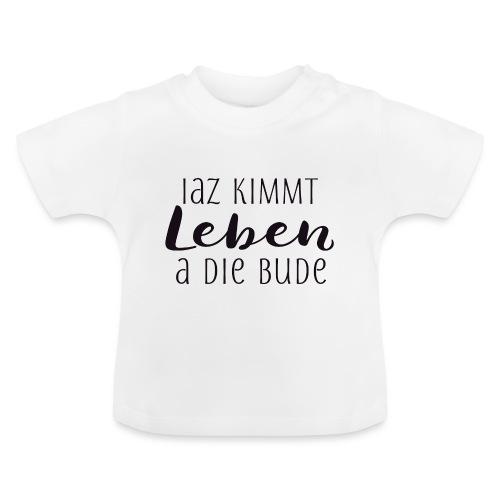 Iaz kimmt Leben a die Bude - Baby T-Shirt