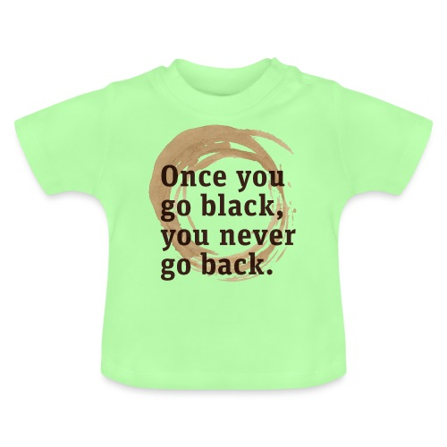 Once you go black coffee, you never go back - Baby T-Shirt