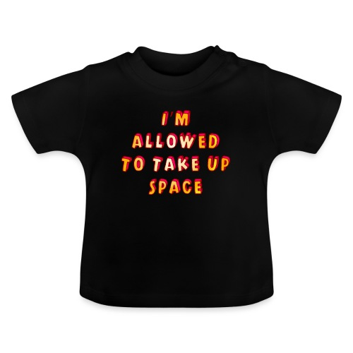 I m allowed to take up space - Baby T-Shirt