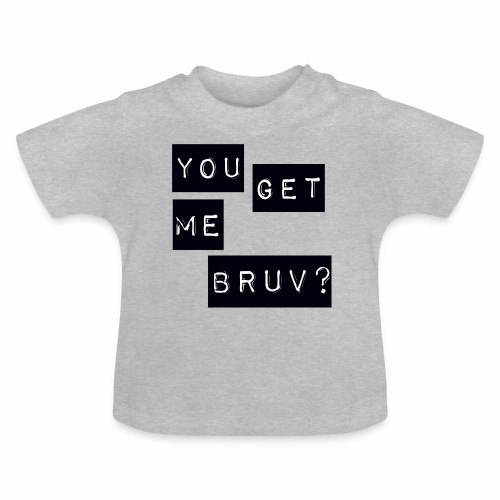 You get me bruv - Baby T-Shirt