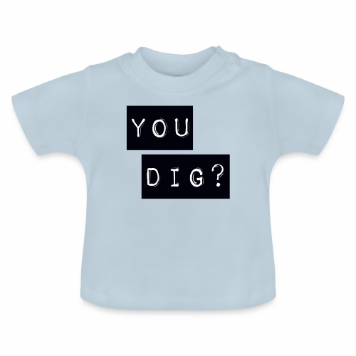 You Dig - Baby T-Shirt