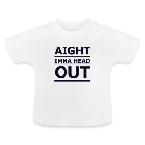 Aight Imma Head Out - Baby T-Shirt