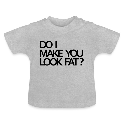Do I make you look fat? - Baby T-Shirt