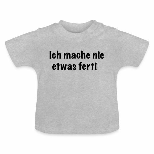 ich mache nie etwas ferti - Baby T-Shirt