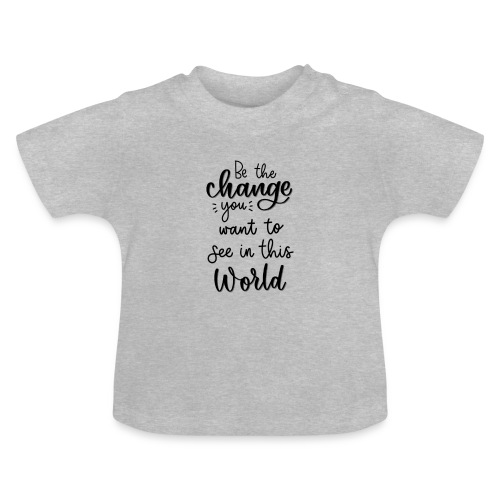 Be the change you want to see in this world - Baby T-shirt