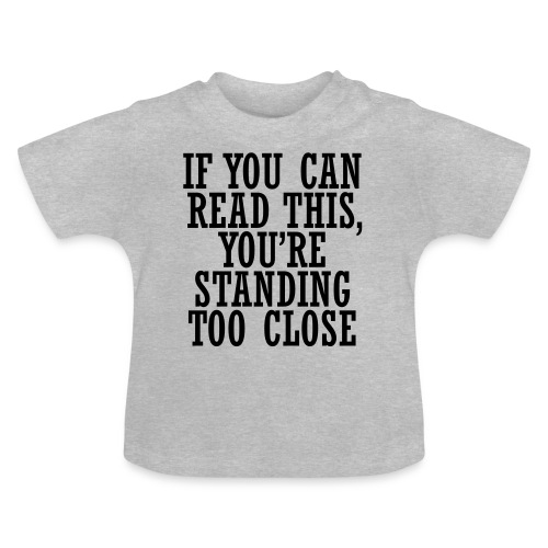 If you can, read this, you're standing too close - Baby T-Shirt