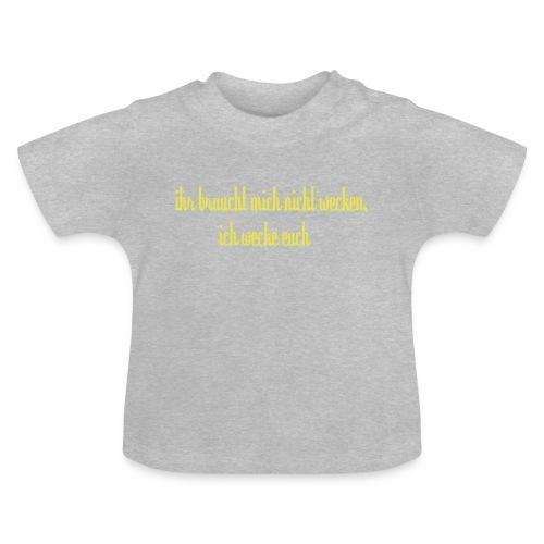 ihr_braucht_mich_nicht_wecken_ich_wecke - Baby T-Shirt