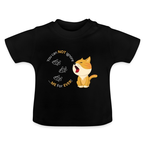 Cats - You can NOT ignore ME For EVER! - Baby T-shirt