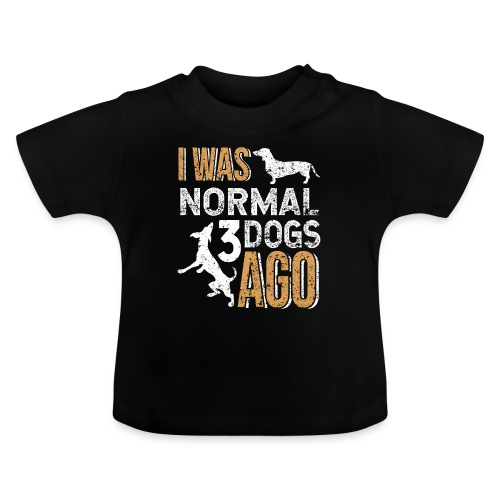 I WAS NORMAL 3 DOGS AGO - Baby T-Shirt