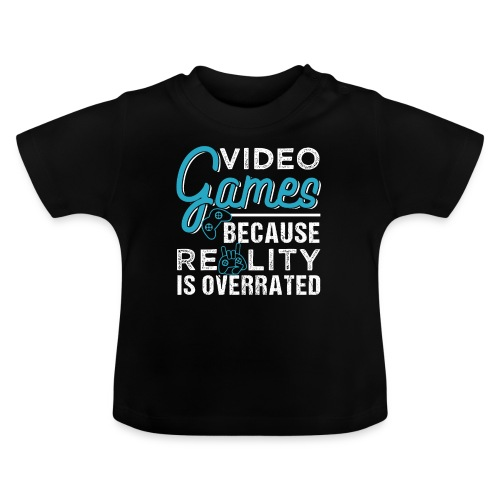 Video Games Because Reality Is Overrated - Baby T-Shirt