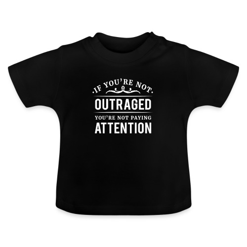If you're not outraged you're not paying attention - Baby T-Shirt