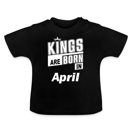 KINGS ARE BORN IN APRIL - Baby T-Shirt