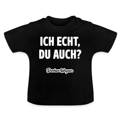 Ich echt, du auch? - Baby T-Shirt