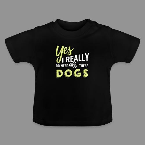 Yes, I really do need all these dogs - Baby T-Shirt