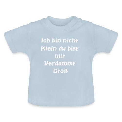 Ich bin nicht Klein du bist nur Verdammt Gross - Baby T-Shirt