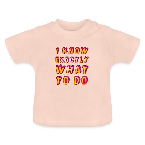 I know exactly what to do - Baby T-Shirt
