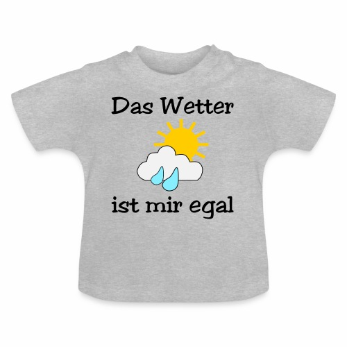 Das Wetter ist mir egal - Baby T-Shirt