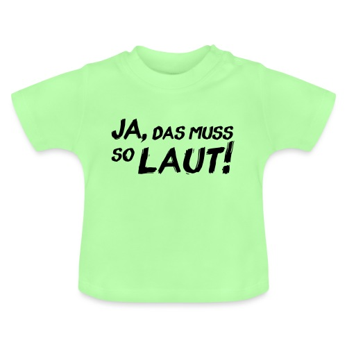 Ja, das muss so laut! - Baby T-Shirt