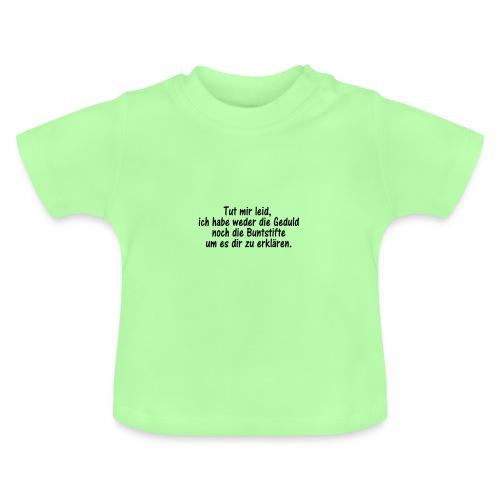 Tut mir leid, ich habe weder die Geduld noch die.. - Baby T-Shirt