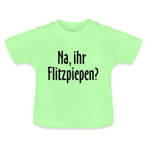 Na, ihr Flitzpiepen? - Baby T-Shirt