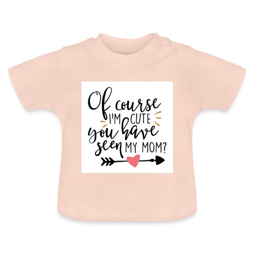 Of course I'm cute... - Baby-T-shirt