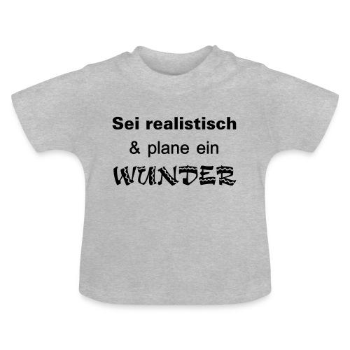 Sei realistisch und plane ein WUNDER - Baby T-Shirt