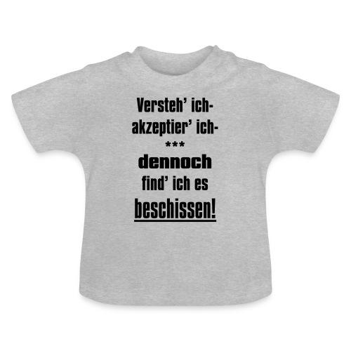 Versteh ich, trotzdem find ich es beschissen! - Baby T-Shirt