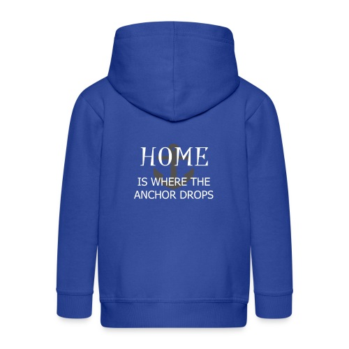 Home is where the anchor drops - Kids' Premium Zip Hoodie