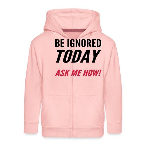 Be Ignored Today - Kids' Premium Zip Hoodie